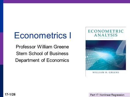 Part 17: Nonlinear Regression 17-1/26 Econometrics I Professor William Greene Stern School of Business Department of Economics.