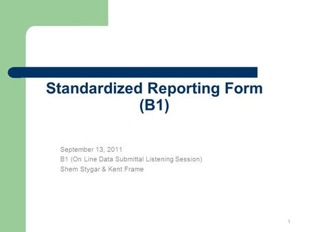 Standardized Reporting Form (B1) September 13, 2011 B1 (On Line Data Submittal Listening Session) Shem Stygar & Kent Frame 1.