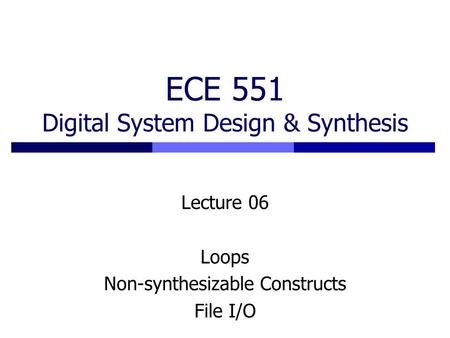 ECE 551 Digital System Design & Synthesis Lecture 06 Loops Non-synthesizable Constructs File I/O.