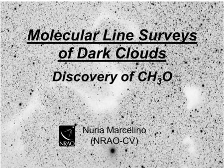 Nuria Marcelino (NRAO-CV) Molecular Line Surveys of Dark Clouds Discovery of CH 3 O.