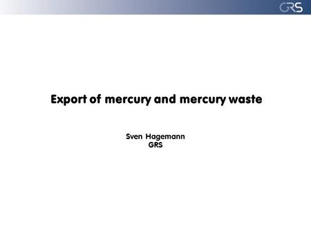 Export of mercury and mercury waste Sven Hagemann GRS.