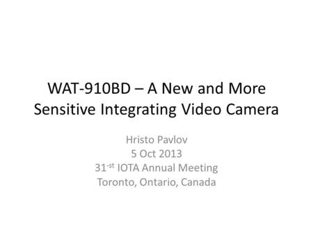 WAT-910BD – A New and More Sensitive Integrating Video Camera Hristo Pavlov 5 Oct 2013 31 -st IOTA Annual Meeting Toronto, Ontario, Canada.