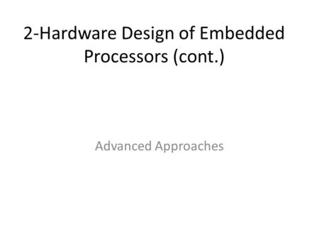 2-Hardware Design of Embedded Processors (cont.) Advanced Approaches.