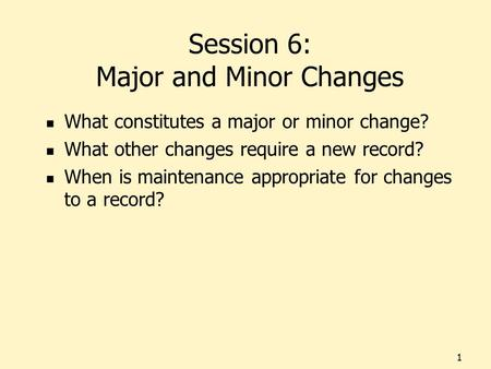 Session 6: Major and Minor Changes What constitutes a major or minor change? What other changes require a new record? When is maintenance appropriate for.