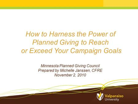 How to Harness the Power of Planned Giving to Reach or Exceed Your Campaign Goals Minnesota Planned Giving Council Prepared by Michelle Janssen, CFRE November.