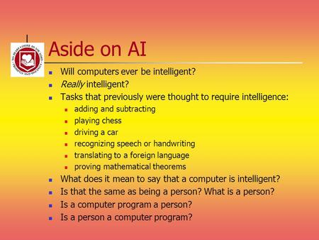 Aside on AI Will computers ever be intelligent? Really intelligent?