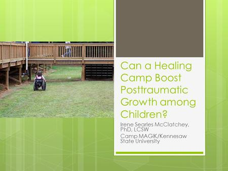 Can a Healing Camp Boost Posttraumatic Growth among Children? Irene Searles McClatchey, PhD, LCSW Camp MAGIK/Kennesaw State University.