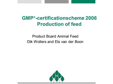 GMP + -certificationscheme 2006 Production of feed Product Board Animal Feed Dik Wolters and Els van der Boon.