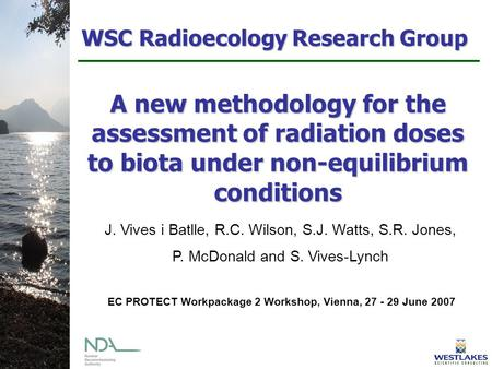 WSC Radioecology Research Group A new methodology for the assessment of radiation doses to biota under non-equilibrium conditions J. Vives i Batlle, R.C.