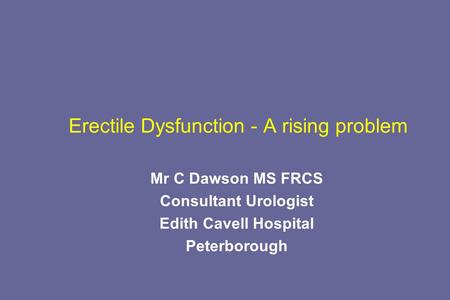 Erectile Dysfunction - A rising problem Mr C Dawson MS FRCS Consultant Urologist Edith Cavell Hospital Peterborough.