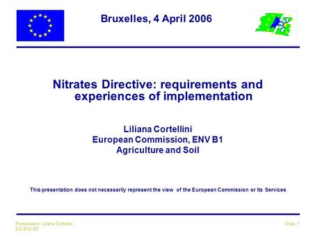 Slide: 1Presentation: Liliana Cortellini DG ENV/B1 Bruxelles, 4 April 2006 Nitrates Directive: requirements and experiences of implementation Liliana Cortellini.