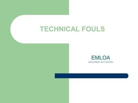 TECHNICAL FOULS EMLOA DEVELOPED BY MATT CROTEAU. What is a technical foul? Technical fouls are those of a less serious nature than personal fouls. Include.
