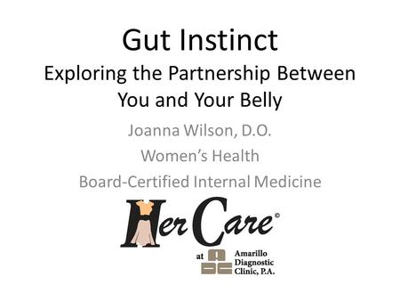 Gut Instinct Exploring the Partnership Between You and Your Belly Joanna Wilson, D.O. Women's Health Board-Certified Internal Medicine.