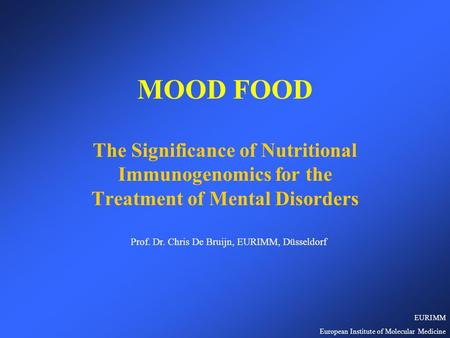 MOOD FOOD The Significance of Nutritional Immunogenomics for the Treatment of Mental Disorders Prof. Dr. Chris De Bruijn, EURIMM, Düsseldorf EURIMM European.