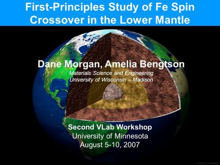 First-Principles Study of Fe Spin Crossover in the Lower Mantle Dane Morgan, Amelia Bengtson Materials Science and Engineering University of Wisconsin.