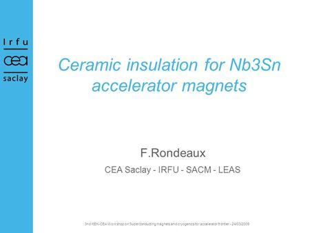 3nd KEK-CEA Workshop on Superconducting magnets and cryogenics for accelerator frontier - 24/03/2009 Ceramic insulation for Nb3Sn accelerator magnets F.Rondeaux.