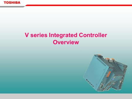 V series Integrated Controller Overview. TOSHIBA: a Global Industrial Control System Supplier PLC Industrial PC DCS.