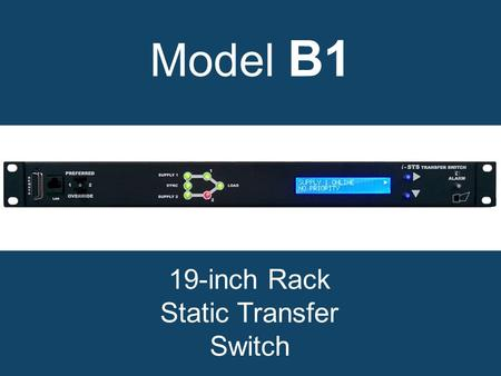 Model B1 19-inch Rack Static Transfer Switch. Why choose a model B1 static transfer switch? Increases power availability. True solid state. Rugged, reliable.