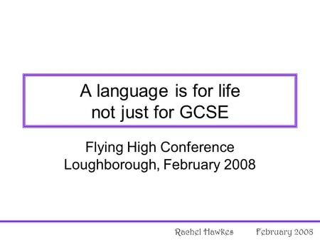 Flying High Conference Loughborough, February 2008 A language is for life not just for GCSE Rachel Hawkes February 2008.