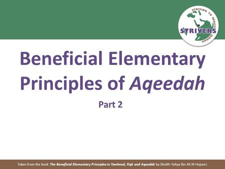 Beneficial Elementary Principles of Aqeedah Part 2 Taken from the book The Beneficial Elementary Principles in Tawheed, Fiqh and Aqeedah by Sheikh Yahya.