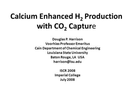 Calcium Enhanced H 2 Production with CO 2 Capture Douglas P. Harrison Voorhies Professor Emeritus Cain Department of Chemical Engineering Louisiana State.