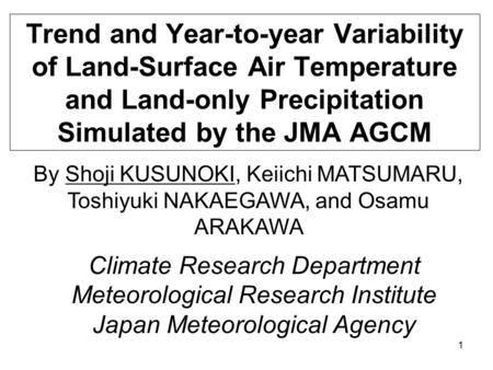 1 Trend and Year-to-year Variability of Land-Surface Air Temperature and Land-only Precipitation Simulated by the JMA AGCM By Shoji KUSUNOKI, Keiichi MATSUMARU,