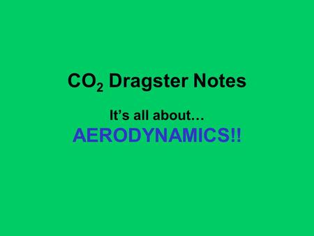 CO 2 Dragster Notes It's all about… AERODYNAMICS!!