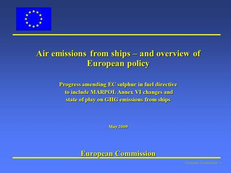 European Commission: 1 Air emissions from ships – and overview of European policy Progress amending EC sulphur in fuel directive to include MARPOL Annex.