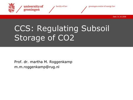 Date 31.10.2008 faculty of lawgroningen centre of energy law CCS: Regulating Subsoil Storage of CO2 Prof. dr. martha M. Roggenkamp