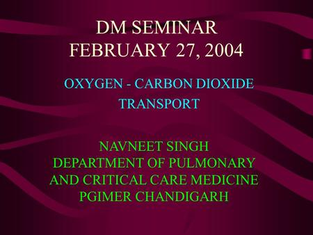 DM SEMINAR FEBRUARY 27, 2004 OXYGEN - CARBON DIOXIDE TRANSPORT NAVNEET SINGH DEPARTMENT OF PULMONARY AND CRITICAL CARE MEDICINE PGIMER CHANDIGARH.