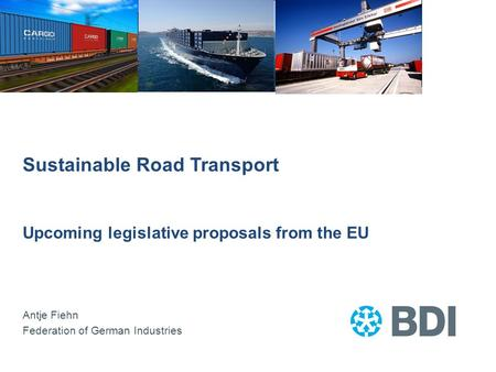 Sustainable Road Transport Upcoming legislative proposals from the EU Antje Fiehn Federation of German Industries.