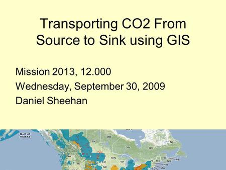 Transporting CO2 From Source to Sink using GIS Mission 2013, 12.000 Wednesday, September 30, 2009 Daniel Sheehan.