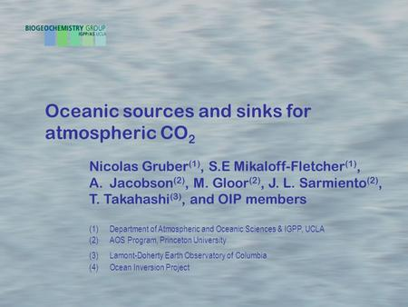 Oceanic sources and sinks for atmospheric CO 2 Nicolas Gruber (1), S.E Mikaloff-Fletcher (1), A.Jacobson (2), M. Gloor (2), J. L. Sarmiento (2), T. Takahashi.