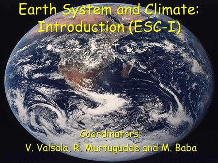 Earth System and Climate: Introduction (ESC-I) Coordinators: V. Valsala, R. Murtugudde and M. Baba.