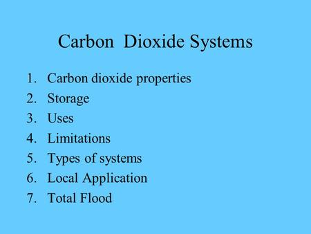 Carbon Dioxide Systems 1.Carbon dioxide properties 2.Storage 3.Uses 4.Limitations 5.Types of systems 6.Local Application 7.Total Flood.
