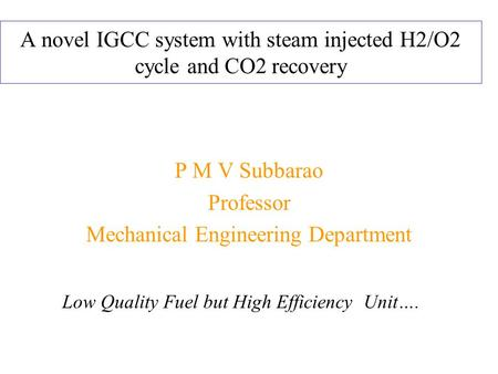 A novel IGCC system with steam injected H2/O2 cycle and CO2 recovery P M V Subbarao Professor Mechanical Engineering Department Low Quality Fuel but High.