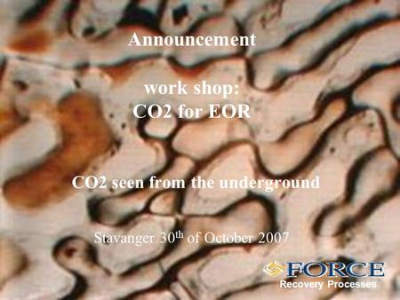 Announcement work shop: CO2 for EOR CO2 seen from the underground Recovery Processes Stavanger 30 th of October 2007.
