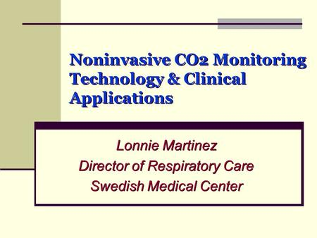 Noninvasive CO2 Monitoring Technology & Clinical Applications Lonnie Martinez Director of Respiratory Care Swedish Medical Center Lonnie Martinez Director.