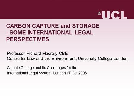 CARBON CAPTURE and STORAGE - SOME INTERNATIONAL LEGAL PERSPECTIVES Professor Richard Macrory CBE Centre for Law and the Environment, University College.