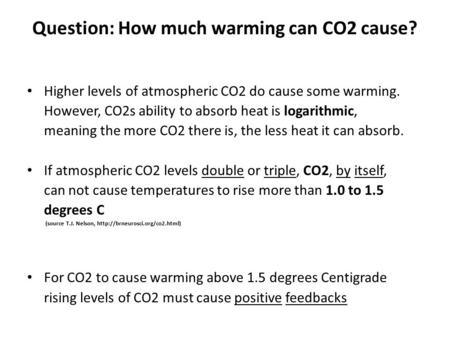 Question: How much warming can CO2 cause? Higher levels of atmospheric CO2 do cause some warming. However, CO2s ability to absorb heat is logarithmic,