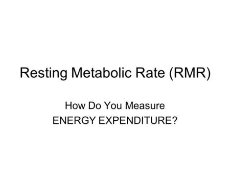 Resting Metabolic Rate (RMR) How Do You Measure ENERGY EXPENDITURE?