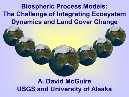 Biospheric Process Models: The Challenge of Integrating Ecosystem Dynamics and Land Cover Change A. David McGuire USGS and University of Alaska.