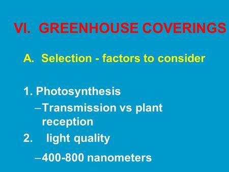 VI. GREENHOUSE COVERINGS A. Selection - factors to consider 1. Photosynthesis –Transmission vs plant reception 2. light quality –400-800 nanometers.