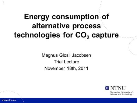 1 Energy consumption of alternative process technologies for CO 2 capture Magnus Glosli Jacobsen Trial Lecture November 18th, 2011.