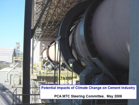 Potential Impacts of Climate Change on Cement Industry PCA MTC Steering Committee, May 2008.