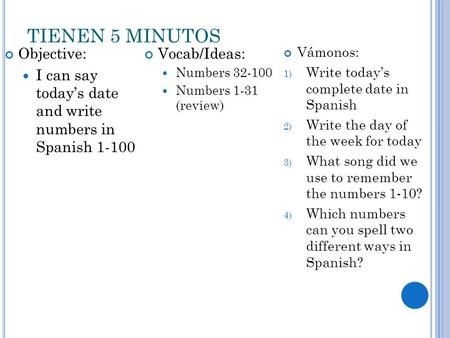 TIENEN 5 MINUTOS Objective: I can say today's date and write numbers in Spanish 1-100 Vocab/Ideas: Numbers 32-100 Numbers 1-31 (review) Vámonos: 1) Write.
