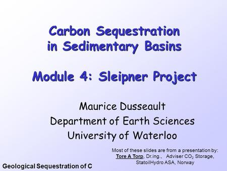 Geological Sequestration of C Carbon Sequestration in Sedimentary Basins Module 4: Sleipner Project Maurice Dusseault Department of Earth Sciences University.