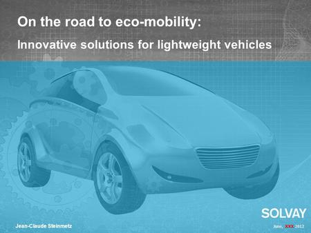 June, XXX 2012 Jean-Claude Steinmetz On the road to eco-mobility: Innovative solutions for lightweight vehicles.