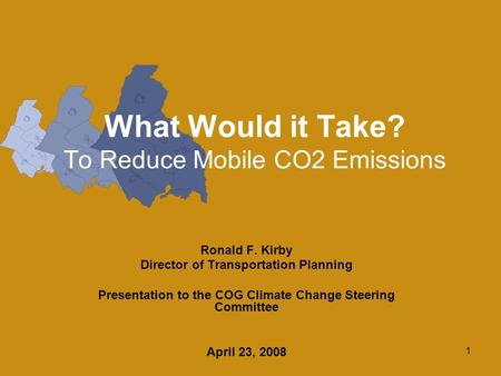 1 What Would it Take? To Reduce Mobile CO2 Emissions Ronald F. Kirby Director of Transportation Planning Presentation to the COG Climate Change Steering.