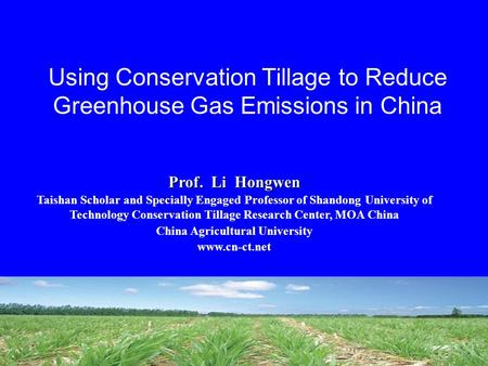 Using Conservation Tillage to Reduce Greenhouse Gas Emissions in China Prof. Li Hongwen Taishan Scholar and Specially Engaged Professor of Shandong University.